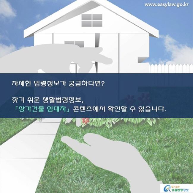 www.easylaw.go.kr 자세한 법령정보가 궁금하다면? 찾기 쉬운 생활법령정보, 「상가건물 임대차」 콘텐츠에서 확인할 수 있습니다. 찾기 쉬운 생활법령정보 로고